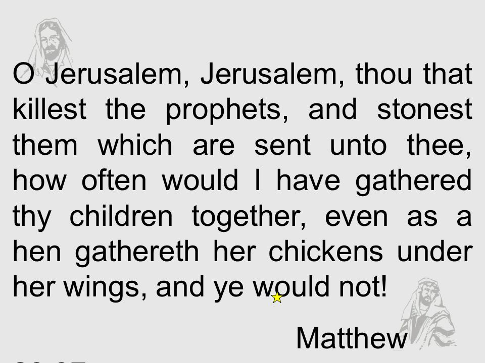 O Jerusalem, Jerusalem, thou that killest the prophets, and stonest them which are sent unto thee, how often would I have gathered thy children togeth