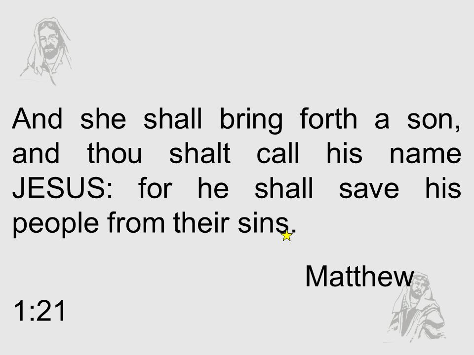 And she shall bring forth a son, and thou shalt call his name JESUS: for he shall save his people from their sins. Matthew 1:21