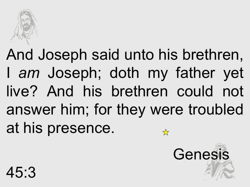 And Joseph said unto his brethren, I am Joseph; doth my father yet live? And his brethren could not answer him; for they were troubled at his presence