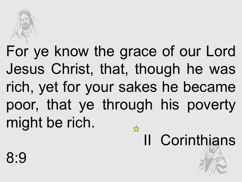 For ye know the grace of our Lord Jesus Christ, that, though he was rich, yet for your sakes he became poor, that ye through his poverty might be rich