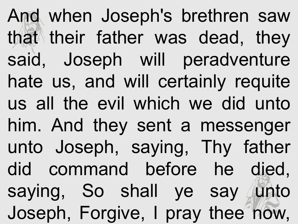 And when Joseph's brethren saw that their father was dead, they said, Joseph will peradventure hate us, and will certainly requite us all the evil whi