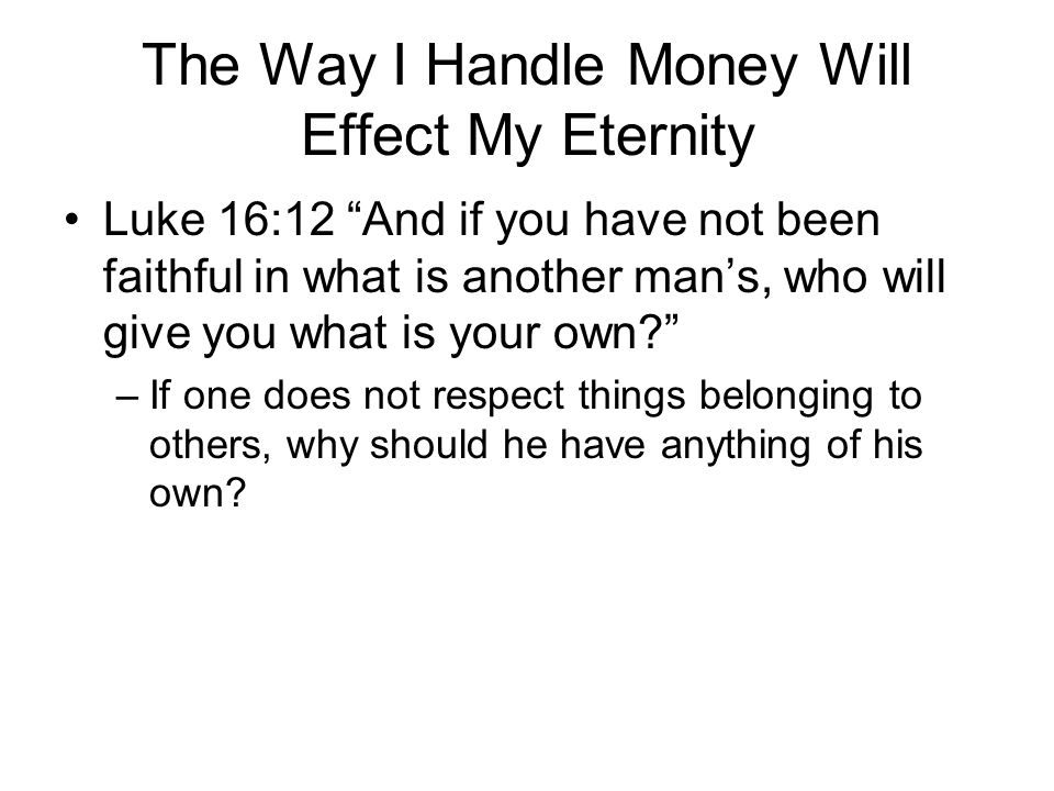 The Way I Handle Money Will Effect My Eternity Luke 16:12 And if you have not been faithful in what is another man's, who will give you what is your own? –If one does not respect things belonging to others, why should he have anything of his own?