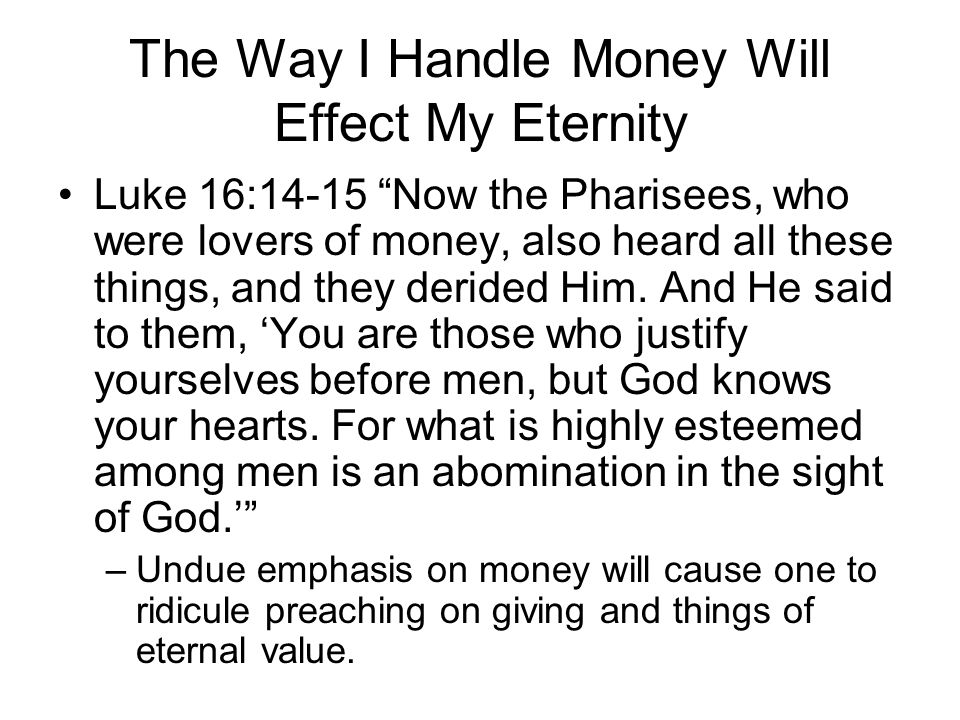 The Way I Handle Money Will Effect My Eternity Luke 16:14-15 Now the Pharisees, who were lovers of money, also heard all these things, and they derided Him.