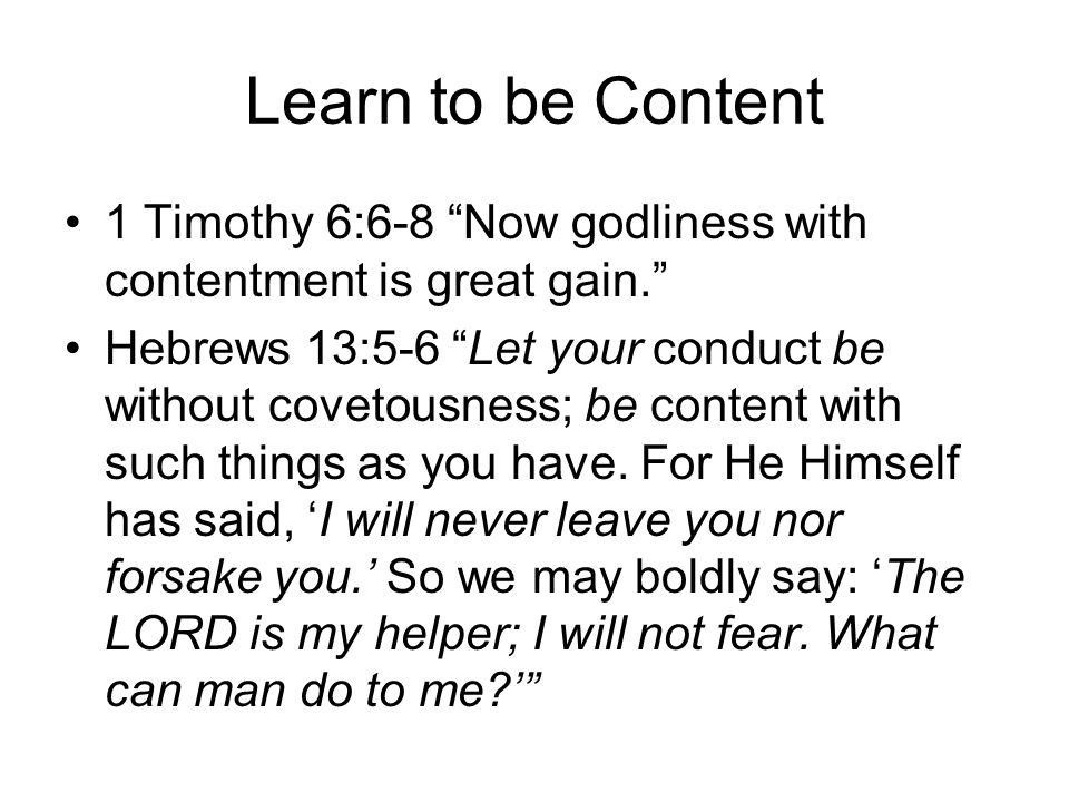 """Learn to be Content 1 Timothy 6:6-8 """"Now godliness with contentment is great gain."""" Hebrews 13:5-6 """"Let your conduct be without covetousness; be conte"""