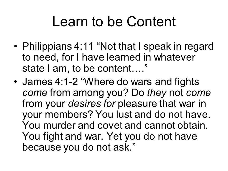 """Learn to be Content Philippians 4:11 """"Not that I speak in regard to need, for I have learned in whatever state I am, to be content…."""" James 4:1-2 """"Whe"""