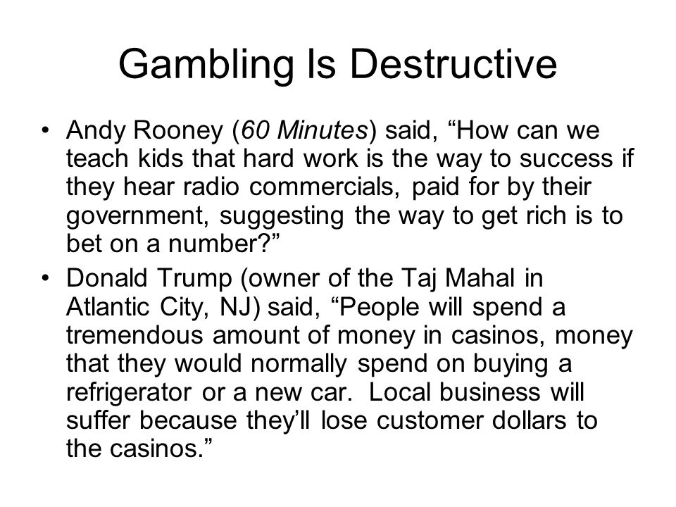 Gambling Is Destructive Andy Rooney (60 Minutes) said, How can we teach kids that hard work is the way to success if they hear radio commercials, paid for by their government, suggesting the way to get rich is to bet on a number? Donald Trump (owner of the Taj Mahal in Atlantic City, NJ) said, People will spend a tremendous amount of money in casinos, money that they would normally spend on buying a refrigerator or a new car.