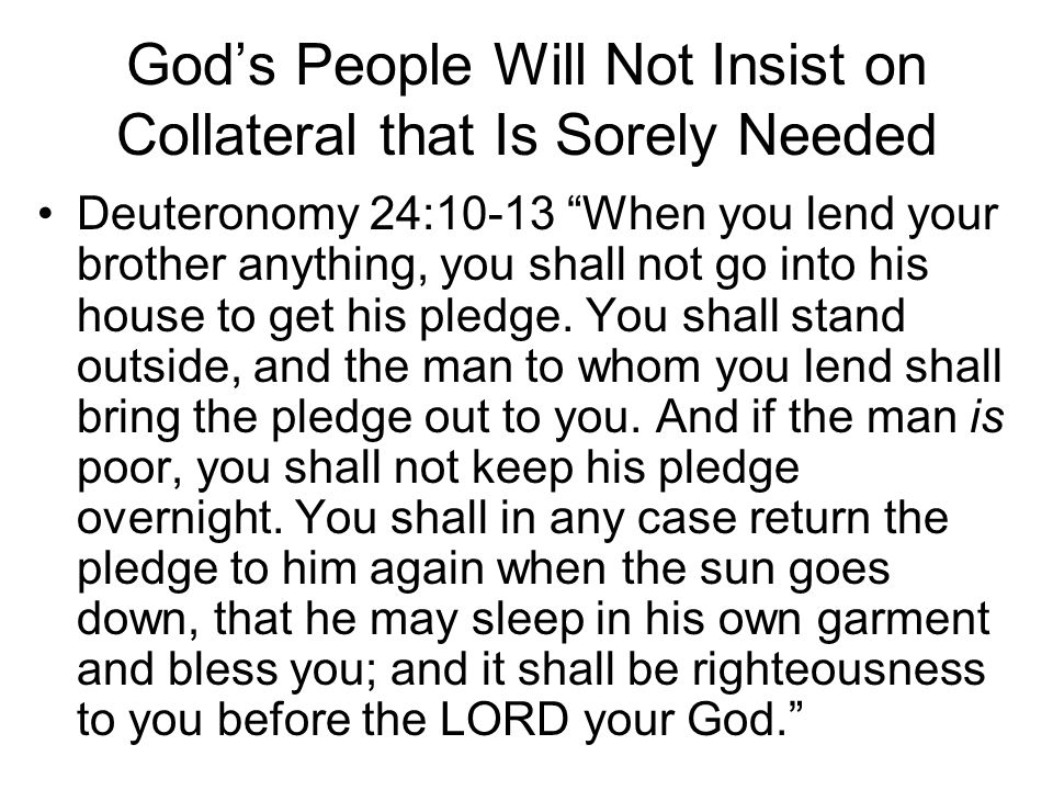 God's People Will Not Insist on Collateral that Is Sorely Needed Deuteronomy 24:10-13 When you lend your brother anything, you shall not go into his house to get his pledge.