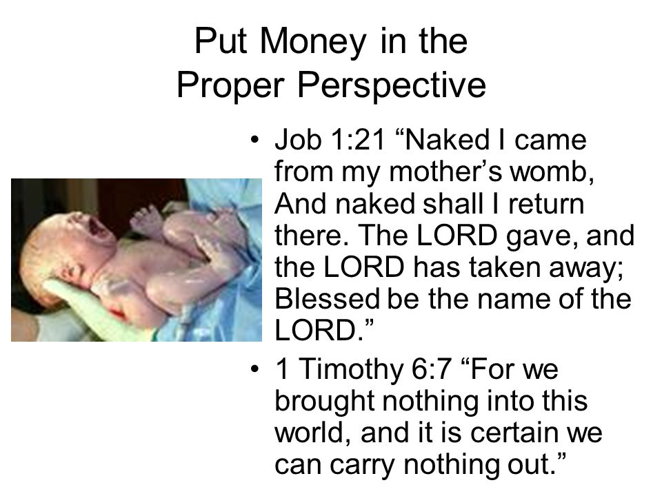 Put Money in the Proper Perspective Job 1:21 Naked I came from my mother's womb, And naked shall I return there.