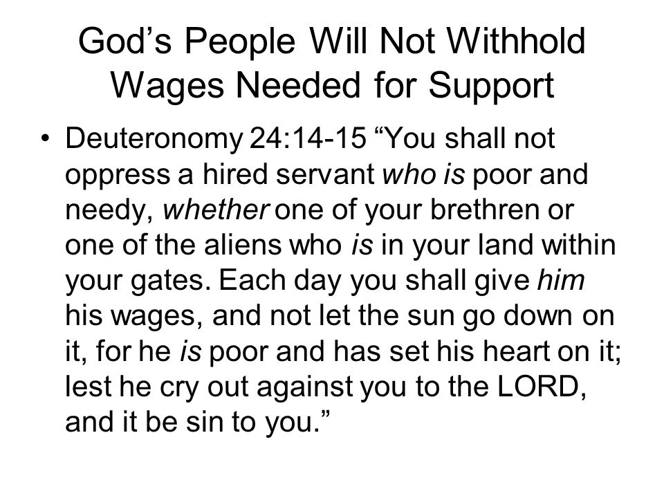 """God's People Will Not Withhold Wages Needed for Support Deuteronomy 24:14-15 """"You shall not oppress a hired servant who is poor and needy, whether one"""