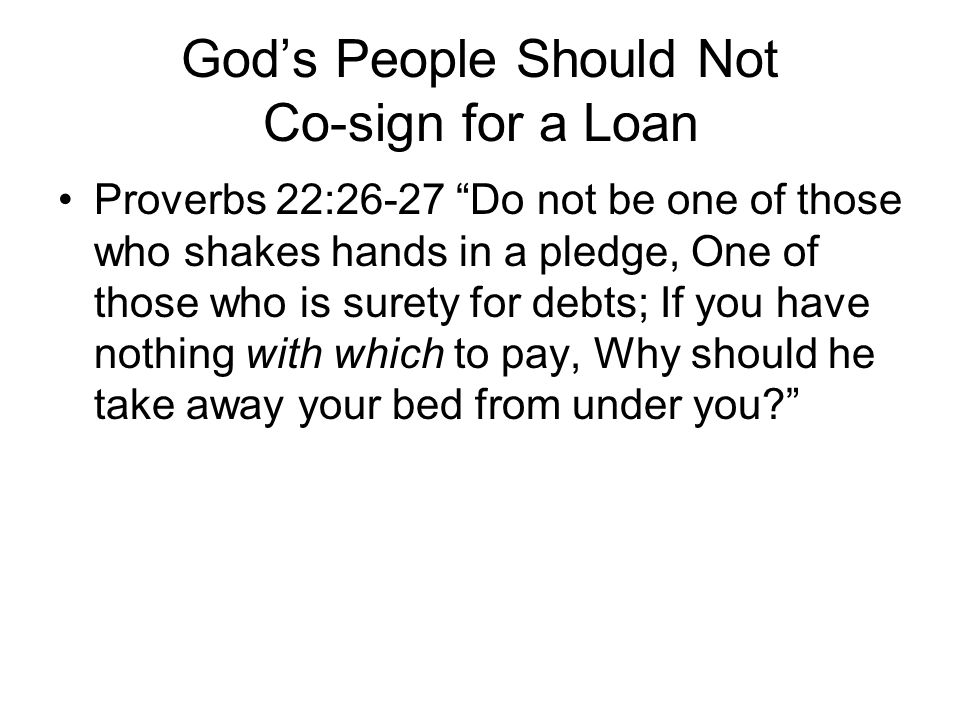 God's People Should Not Co-sign for a Loan Proverbs 22:26-27 Do not be one of those who shakes hands in a pledge, One of those who is surety for debts; If you have nothing with which to pay, Why should he take away your bed from under you?