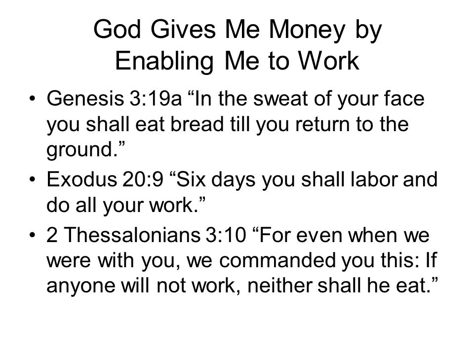 God Gives Me Money by Enabling Me to Work Genesis 3:19a In the sweat of your face you shall eat bread till you return to the ground. Exodus 20:9 Six days you shall labor and do all your work. 2 Thessalonians 3:10 For even when we were with you, we commanded you this: If anyone will not work, neither shall he eat.