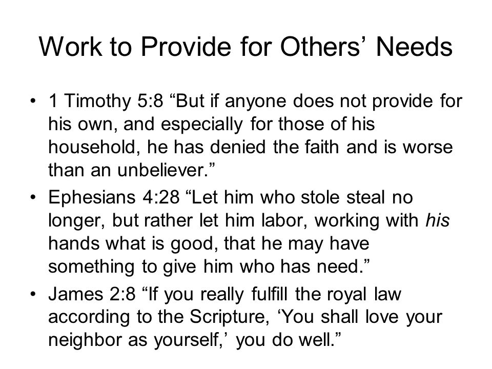 Work to Provide for Others' Needs 1 Timothy 5:8 But if anyone does not provide for his own, and especially for those of his household, he has denied the faith and is worse than an unbeliever. Ephesians 4:28 Let him who stole steal no longer, but rather let him labor, working with his hands what is good, that he may have something to give him who has need. James 2:8 If you really fulfill the royal law according to the Scripture, 'You shall love your neighbor as yourself,' you do well.