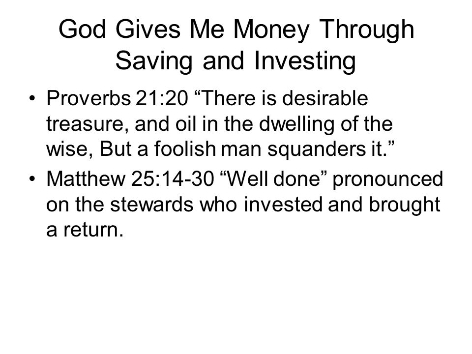 God Gives Me Money Through Saving and Investing Proverbs 21:20 There is desirable treasure, and oil in the dwelling of the wise, But a foolish man squanders it. Matthew 25:14-30 Well done pronounced on the stewards who invested and brought a return.