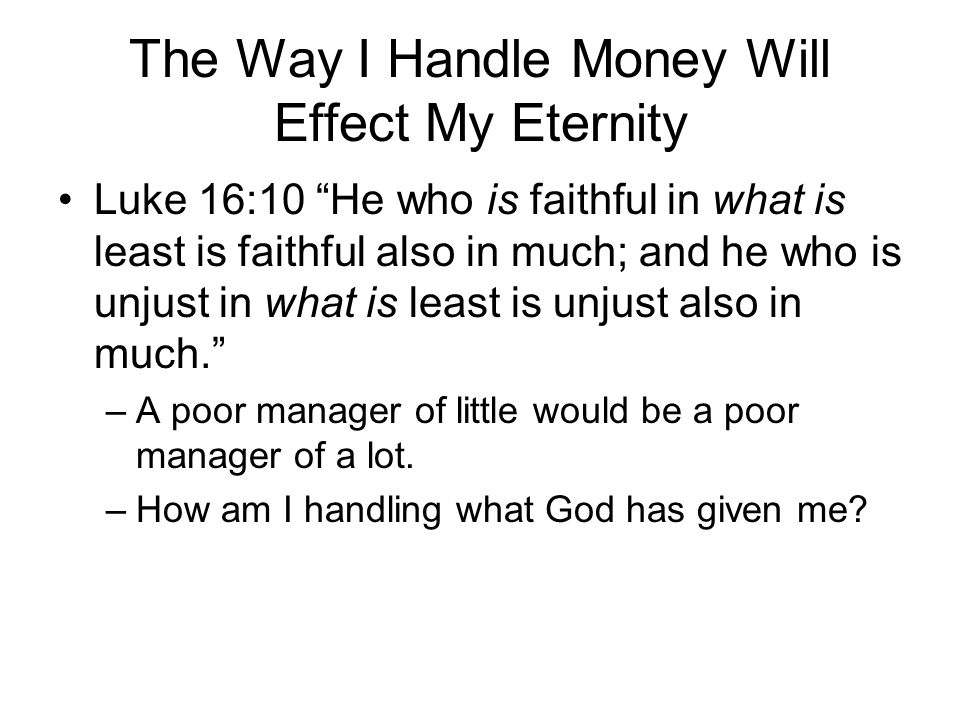 The Way I Handle Money Will Effect My Eternity Luke 16:11 Therefore if you have not been faithful in the unrighteous mammon, who will commit to your trust the true riches? –Failure to be faithful with God's money will deprive one of true riches like joy, contentment and, even, heaven.
