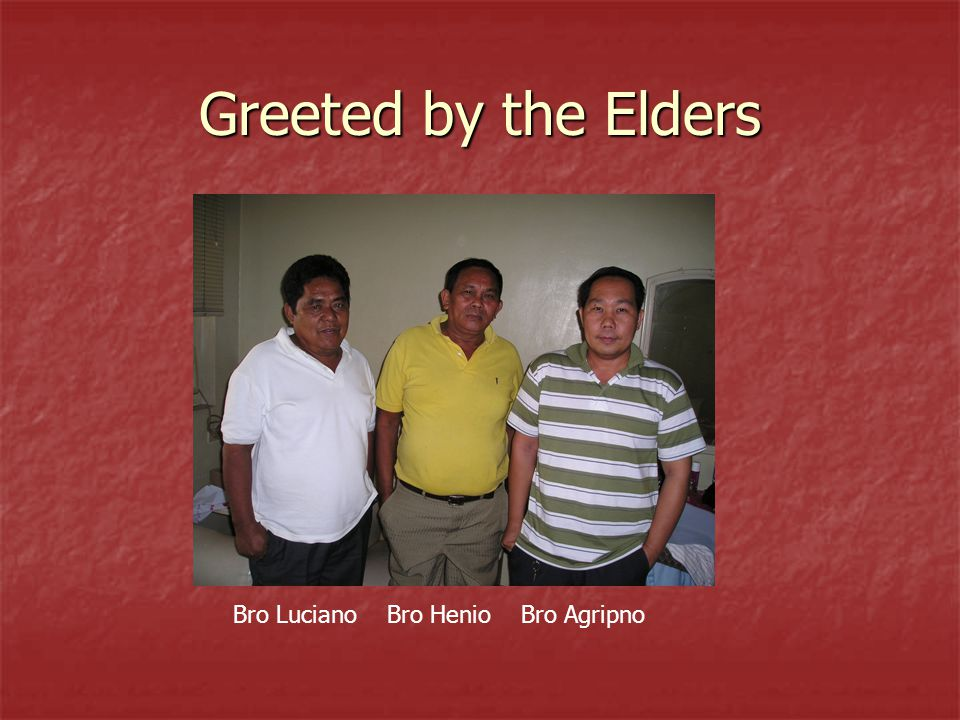 Greeted by the Elders Bro Luciano Bro Henio Bro Agripno