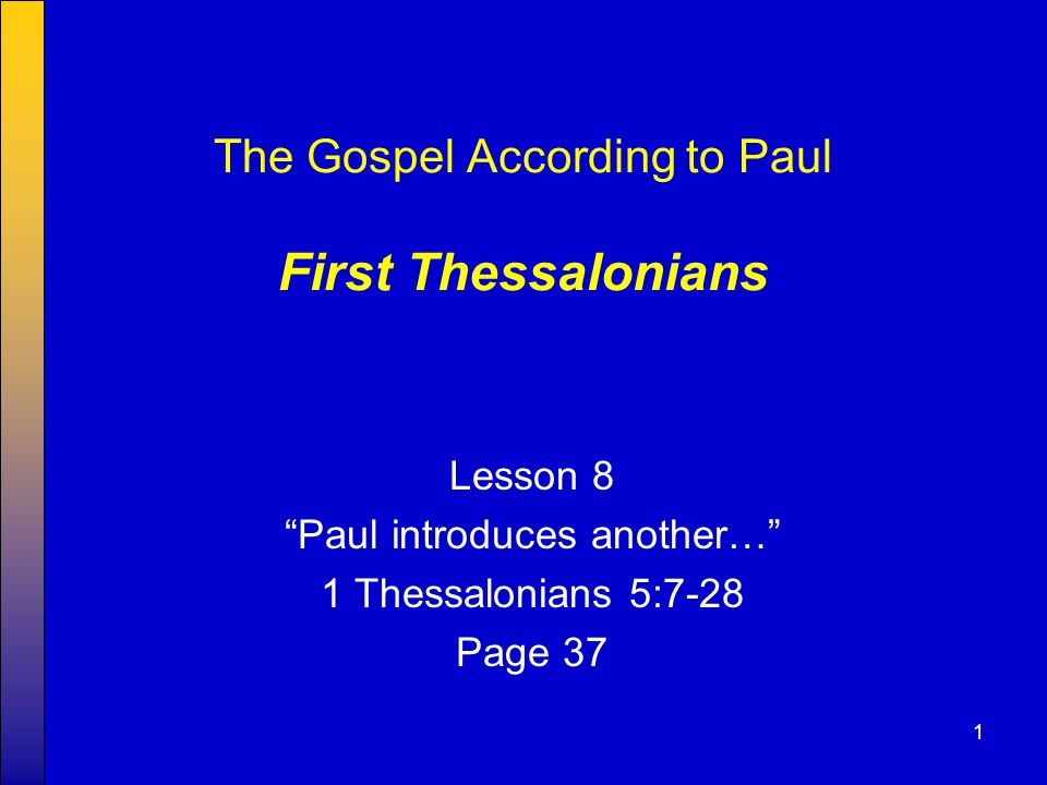 "1 The Gospel According to Paul First Thessalonians Lesson 8 ""Paul introduces another…"" 1 Thessalonians 5:7-28 Page 37"