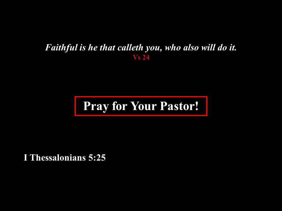 Pray for Your Pastor. I Thessalonians 5:25 Faithful is he that calleth you, who also will do it.