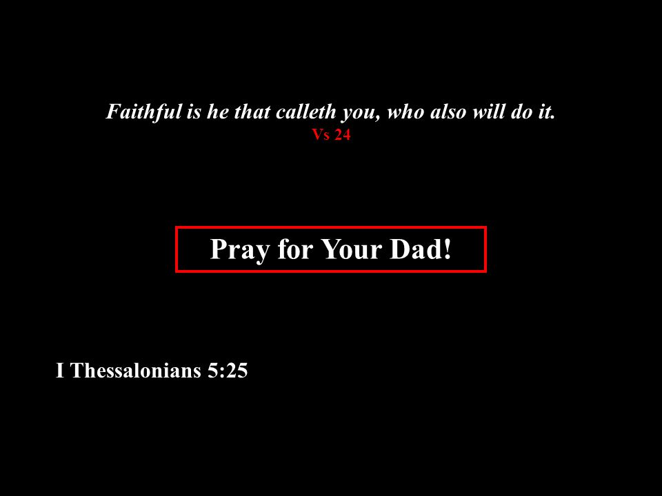 Pray for Your Dad! I Thessalonians 5:25 Faithful is he that calleth you, who also will do it. Vs 24