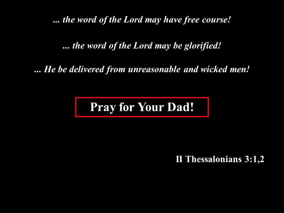 Pray for Your Dad. II Thessalonians 3:1,2... the word of the Lord may have free course!...