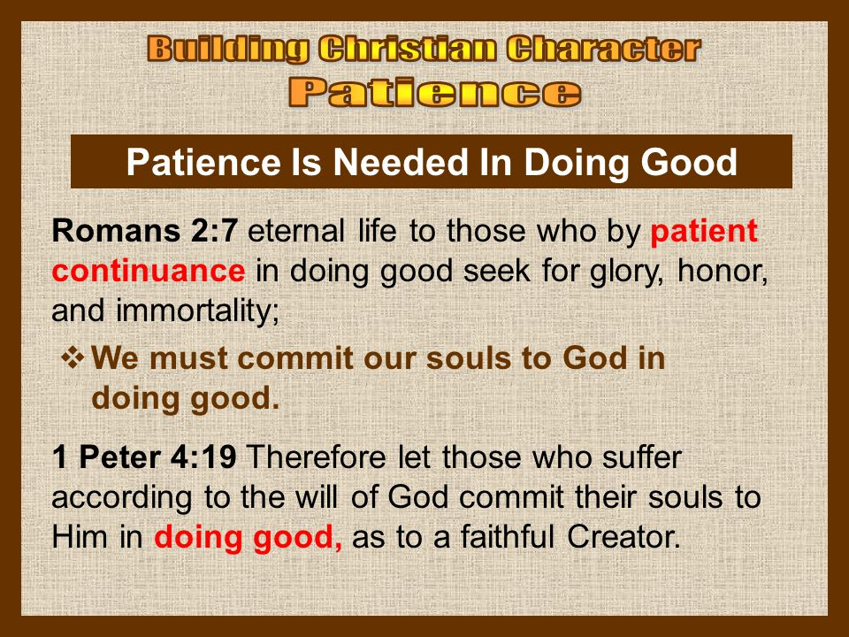Patience Is Needed In Doing Good  We must commit our souls to God in doing good. Romans 2:7 eternal life to those who by patient continuance in doing