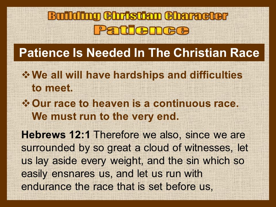 Patience Is Needed In The Christian Race  We all will have hardships and difficulties to meet.  Our race to heaven is a continuous race. We must run