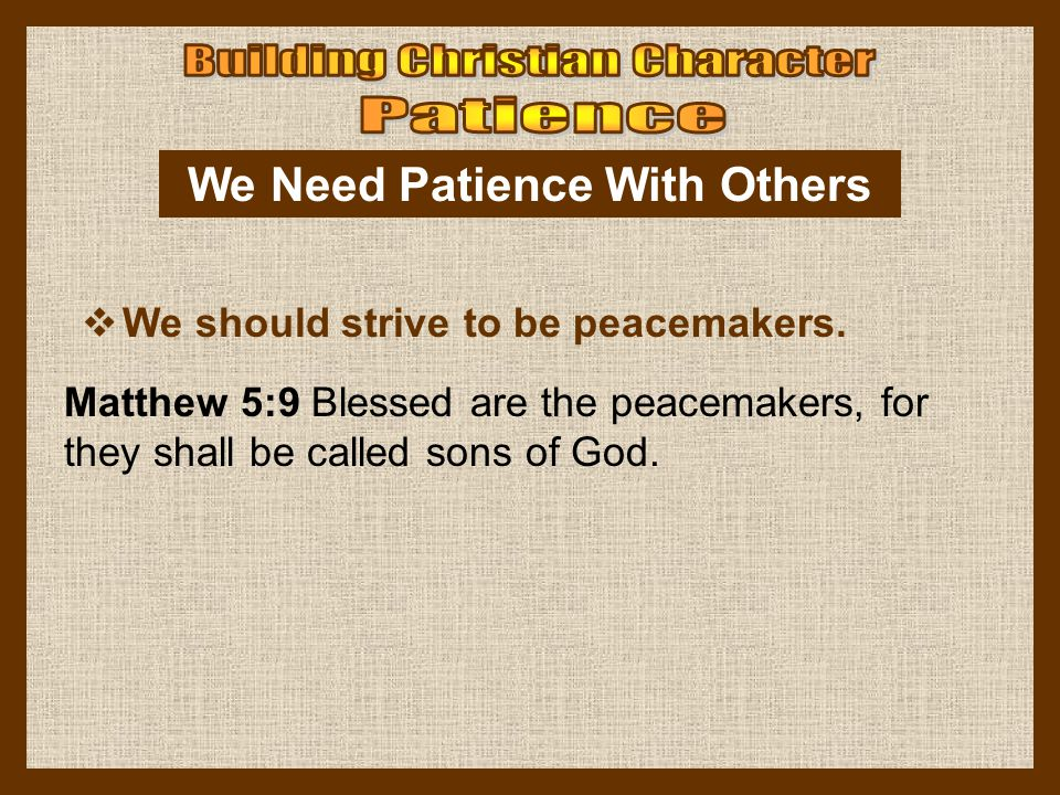 We Need Patience With Others  We should strive to be peacemakers. Matthew 5:9 Blessed are the peacemakers, for they shall be called sons of God.