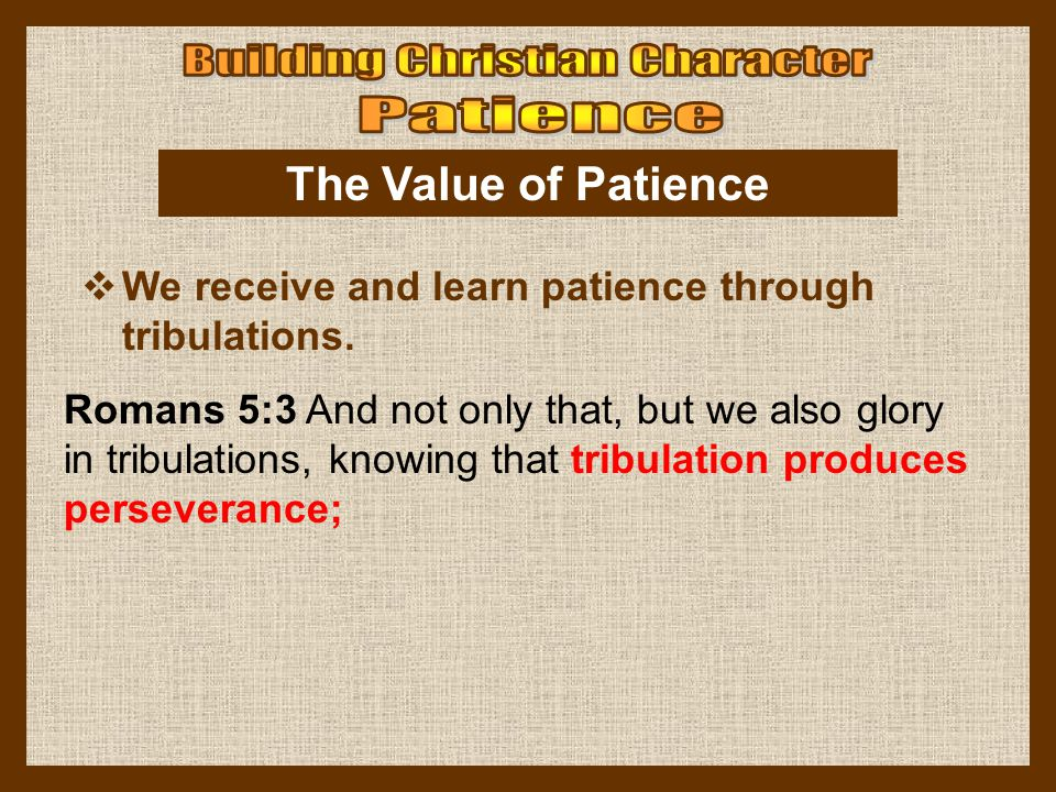 The Value of Patience  We receive and learn patience through tribulations. Romans 5:3 And not only that, but we also glory in tribulations, knowing t