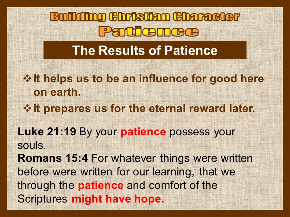 The Results of Patience  It helps us to be an influence for good here on earth.  It prepares us for the eternal reward later. Luke 21:19 By your pat