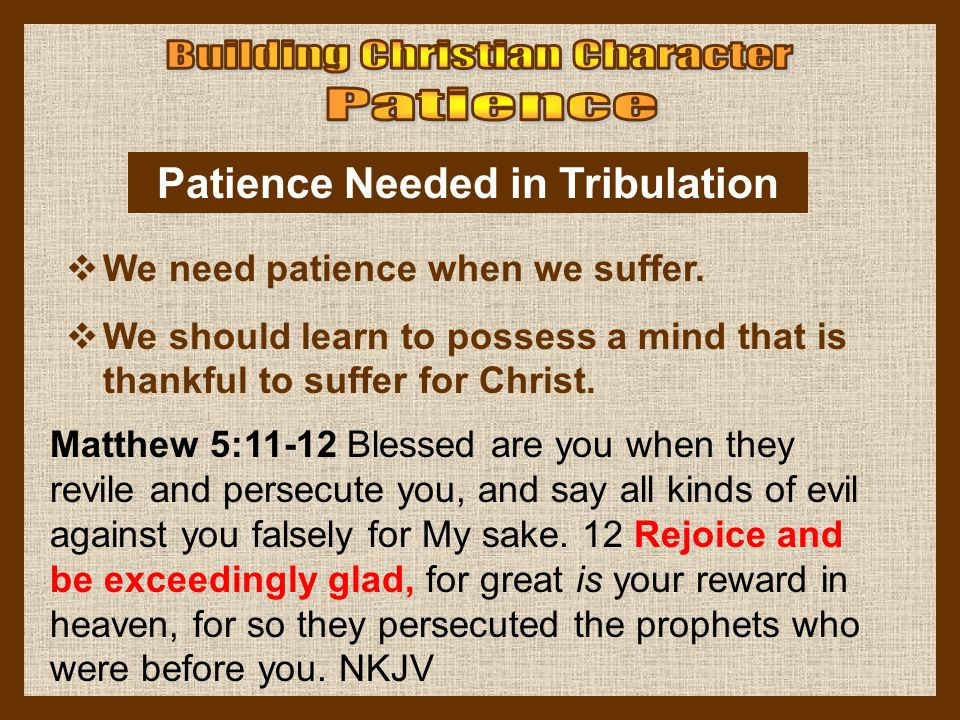 Patience Needed in Tribulation  We need patience when we suffer.  We should learn to possess a mind that is thankful to suffer for Christ. Matthew 5