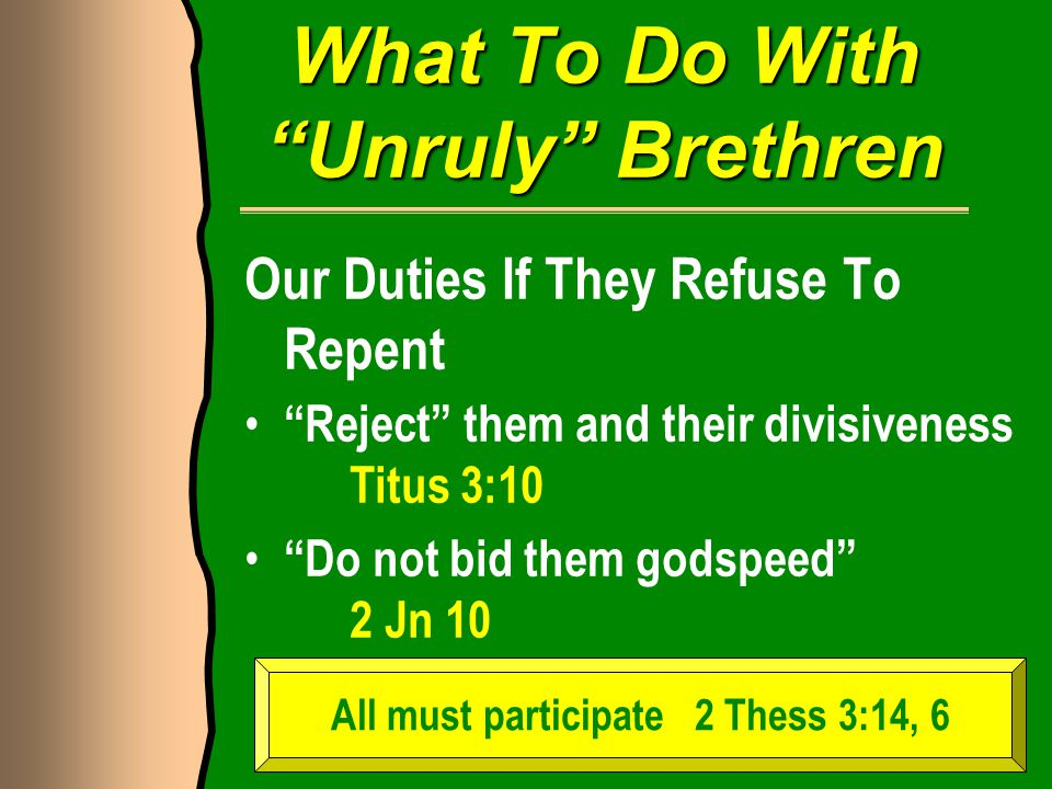 What To Do With Unruly Brethren Our Duties If They Refuse To Repent Reject them and their divisiveness Titus 3:10 Do not bid them godspeed 2 Jn 10 All must participate 2 Thess 3:14, 6