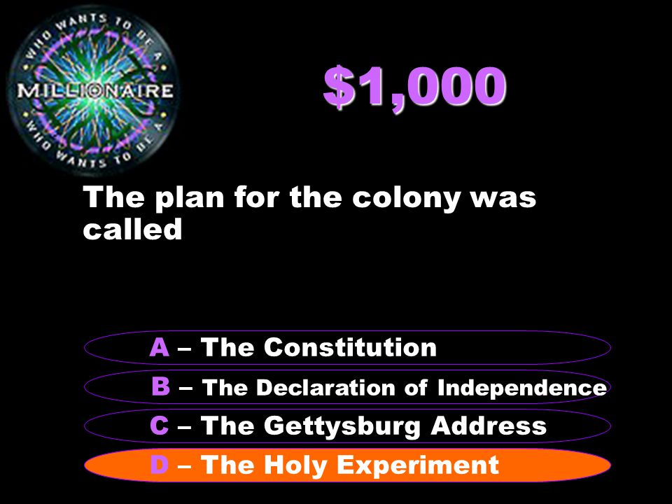 $1,000 The plan for the colony was called B – The Declaration of Independence A – The Constitution C – The Gettysburg Address D – The Holy Experiment