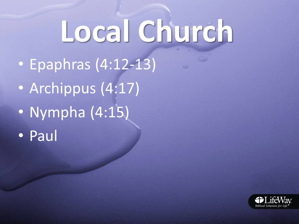 Local Church Epaphras (4:12-13) Archippus (4:17) Nympha (4:15) Paul