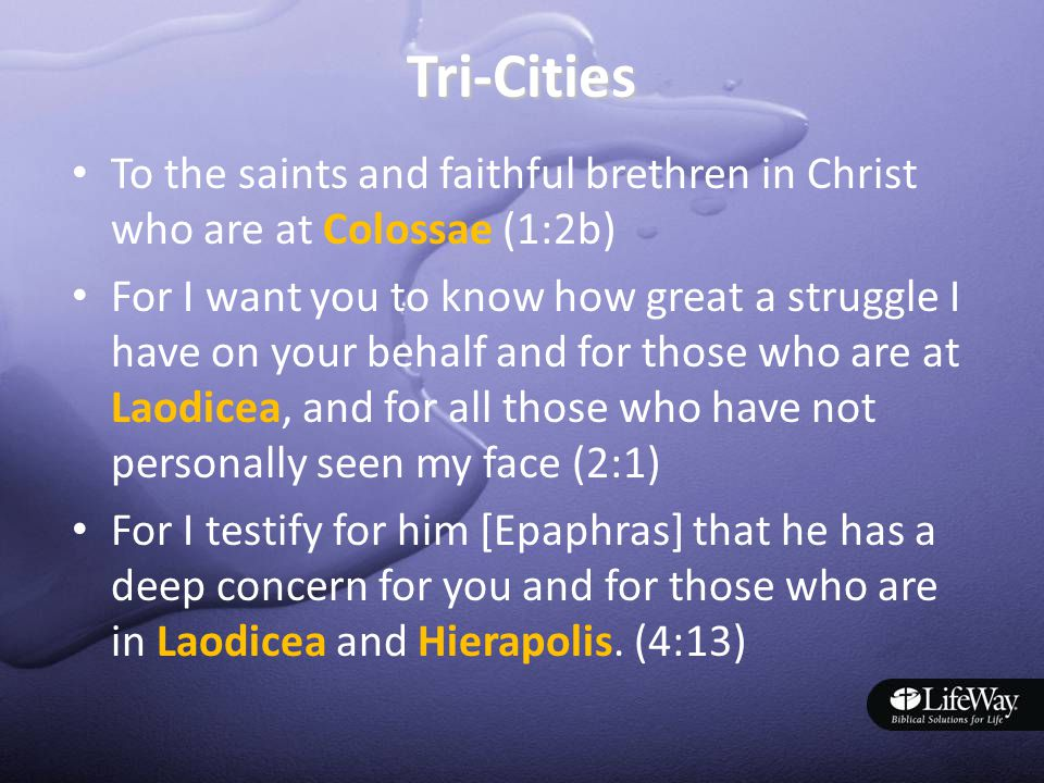 Tri-Cities To the saints and faithful brethren in Christ who are at Colossae (1:2b) For I want you to know how great a struggle I have on your behalf and for those who are at Laodicea, and for all those who have not personally seen my face (2:1) For I testify for him [Epaphras] that he has a deep concern for you and for those who are in Laodicea and Hierapolis.