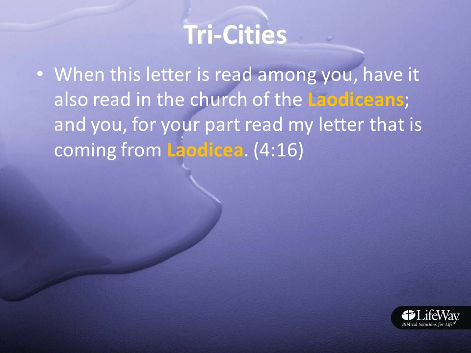 Tri-Cities When this letter is read among you, have it also read in the church of the Laodiceans; and you, for your part read my letter that is coming from Laodicea.