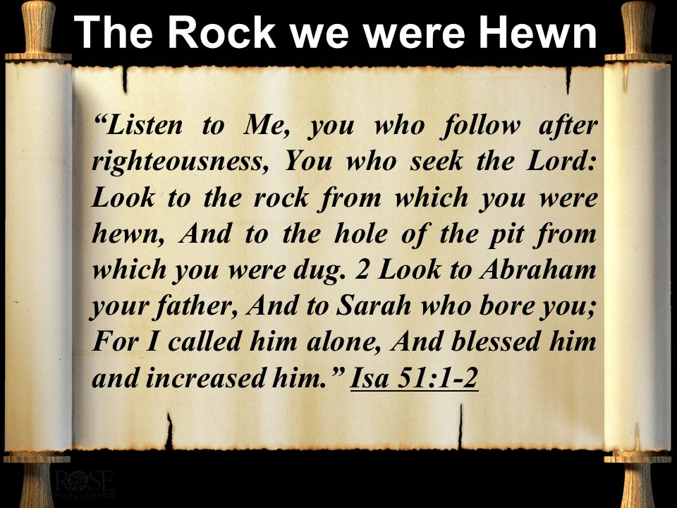 The Rock we were Hewn Listen to Me, you who follow after righteousness, You who seek the Lord: Look to the rock from which you were hewn, And to the hole of the pit from which you were dug.