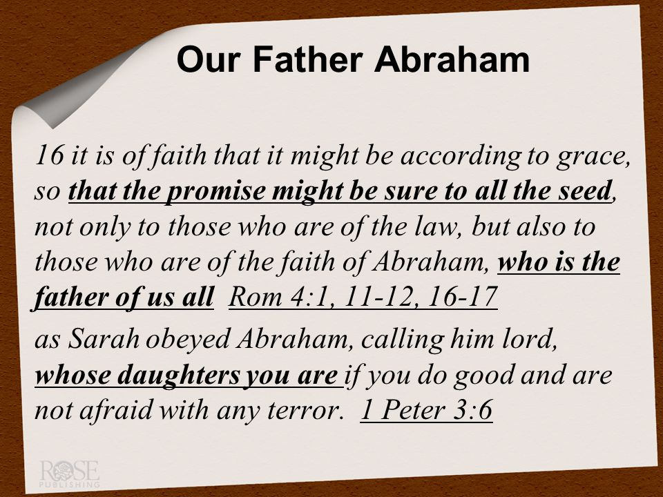 16 it is of faith that it might be according to grace, so that the promise might be sure to all the seed, not only to those who are of the law, but also to those who are of the faith of Abraham, who is the father of us all Rom 4:1, 11-12, 16-17 as Sarah obeyed Abraham, calling him lord, whose daughters you are if you do good and are not afraid with any terror.