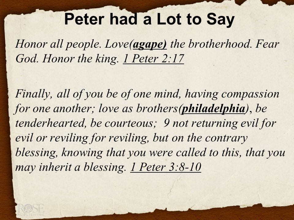 Peter had a Lot to Say Honor all people. Love(agape) the brotherhood.