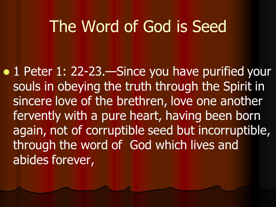 The Word of God is Seed 1 Peter 1: 22-23.—Since you have purified your souls in obeying the truth through the Spirit in sincere love of the brethren, love one another fervently with a pure heart, having been born again, not of corruptible seed but incorruptible, through the word of God which lives and abides forever,