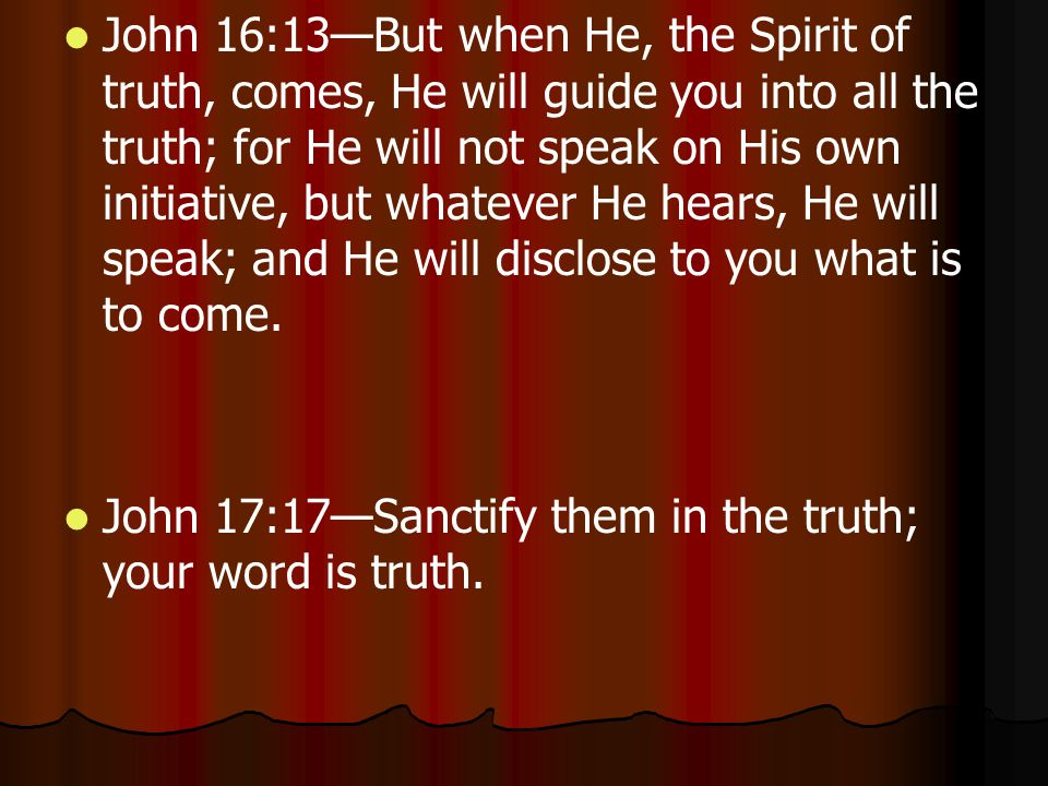 John 16:13—But when He, the Spirit of truth, comes, He will guide you into all the truth; for He will not speak on His own initiative, but whatever He hears, He will speak; and He will disclose to you what is to come.