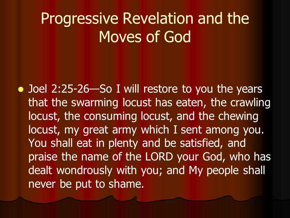 Progressive Revelation and the Moves of God Joel 2:25-26—So I will restore to you the years that the swarming locust has eaten, the crawling locust, the consuming locust, and the chewing locust, my great army which I sent among you.