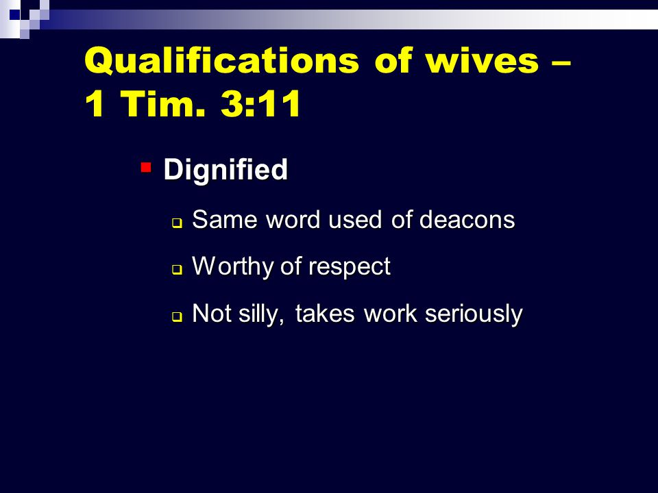  Dignified  Same word used of deacons  Worthy of respect  Not silly, takes work seriously Qualifications of wives – 1 Tim.