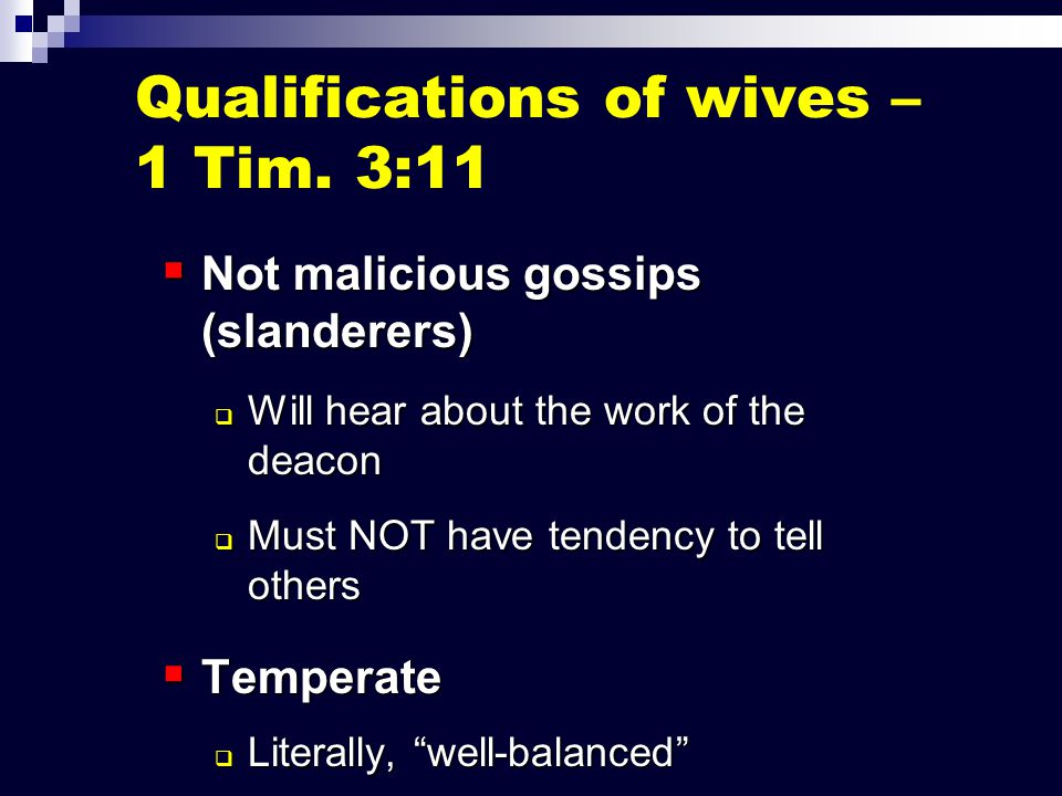  Not malicious gossips (slanderers)  Will hear about the work of the deacon  Must NOT have tendency to tell others  Temperate  Literally, well-balanced  Not given to extremes of emotion or behavior Qualifications of wives – 1 Tim.