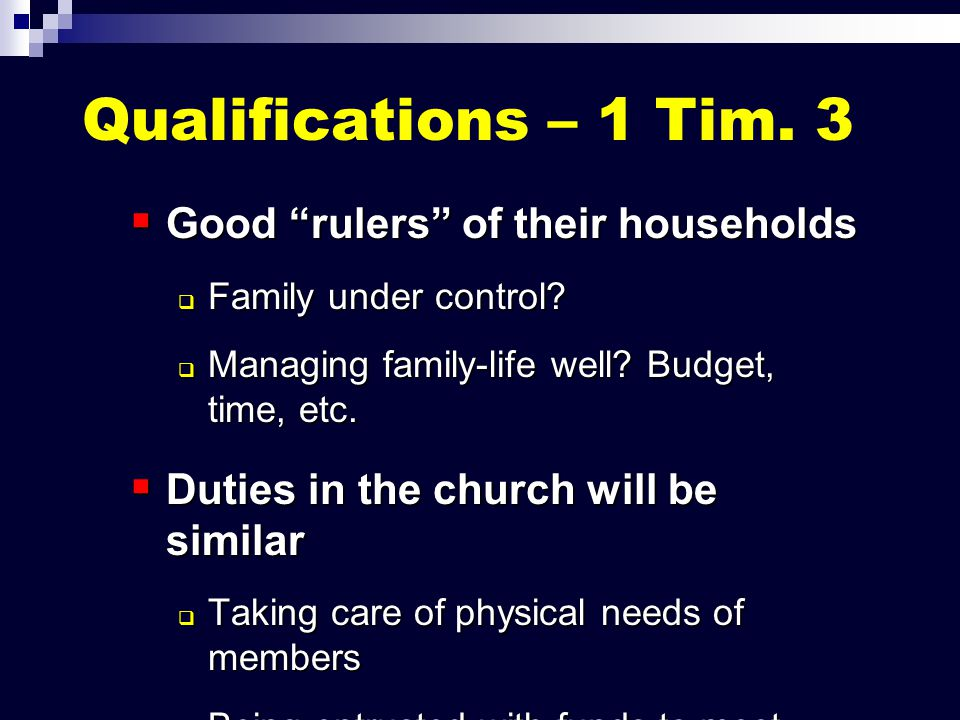 "Qualifications – 1 Tim. 3  Good ""rulers"" of their households  Family under control?  Managing family-life well? Budget, time, etc.  Duties in the"