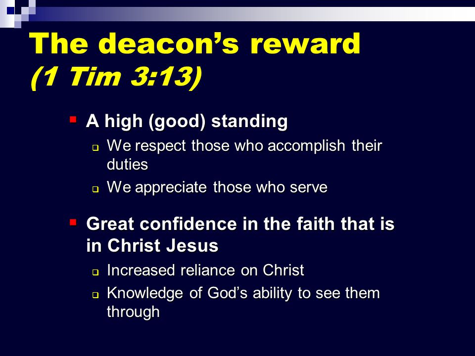 The deacon's reward (1 Tim 3:13)  A high (good) standing  We respect those who accomplish their duties  We appreciate those who serve  Great confidence in the faith that is in Christ Jesus  Increased reliance on Christ  Knowledge of God's ability to see them through