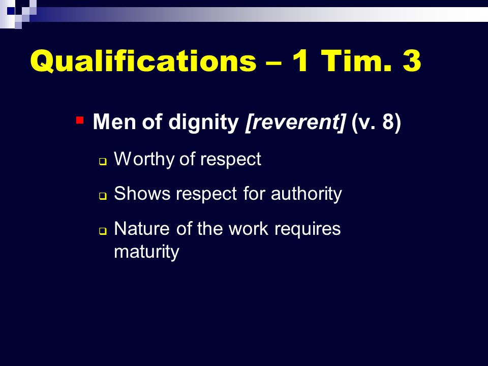 Qualifications – 1 Tim. 3   Men of dignity [reverent] (v. 8)   Worthy of respect   Shows respect for authority   Nature of the work requires m