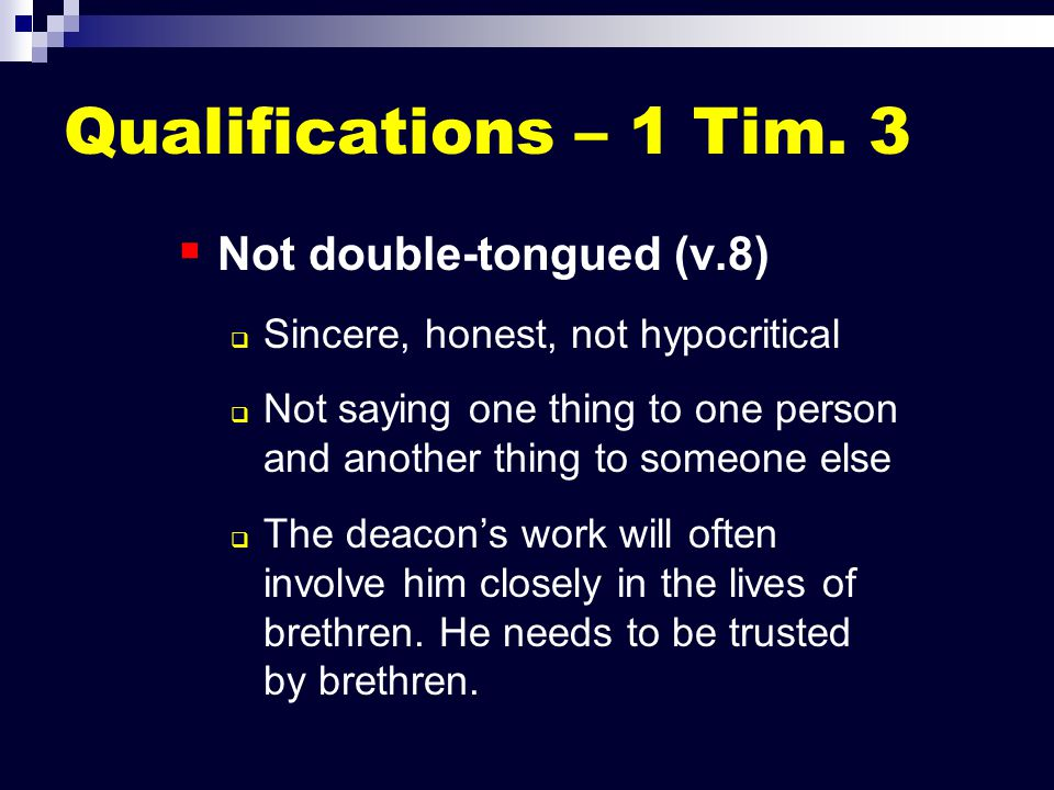 Qualifications – 1 Tim. 3   Not double-tongued (v.8)   Sincere, honest, not hypocritical   Not saying one thing to one person and another thing