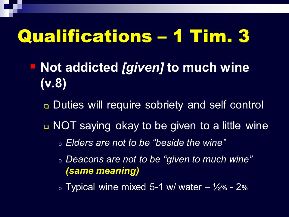 Qualifications – 1 Tim. 3   Not addicted [given] to much wine (v.8)   Duties will require sobriety and self control   NOT saying okay to be give