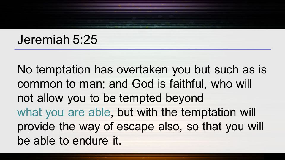 Jeremiah 5:25 No temptation has overtaken you but such as is common to man; and God is faithful, who will not allow you to be tempted beyond what you are able, but with the temptation will provide the way of escape also, so that you will be able to endure it.