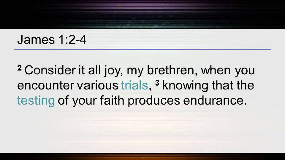 James 1:2-4 2 Consider it all joy, my brethren, when you encounter various trials, 3 knowing that the testing of your faith produces endurance.