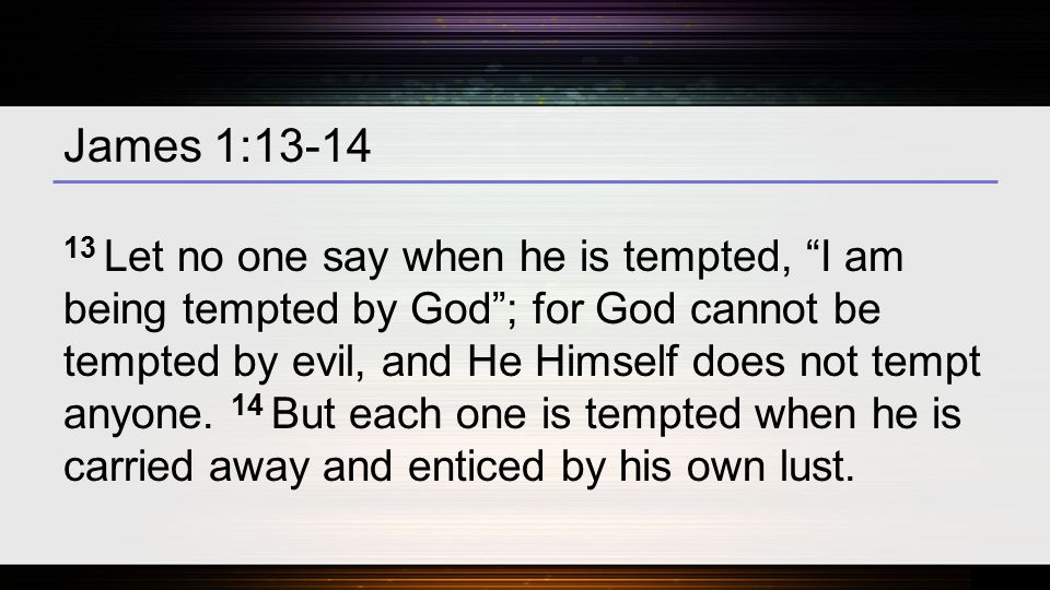 James 1:13-14 13 Let no one say when he is tempted, I am being tempted by God ; for God cannot be tempted by evil, and He Himself does not tempt anyone.